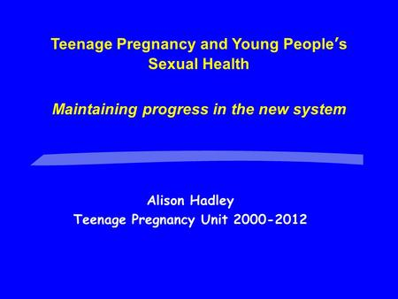 Alison Hadley Teenage Pregnancy Unit 2000-2012 Teenage Pregnancy and Young People's Sexual Health Maintaining progress in the new system.