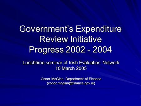 Government's Expenditure Review Initiative Progress 2002 - 2004 Lunchtime seminar of Irish Evaluation Network 10 March 2005 Conor McGinn, Department of.