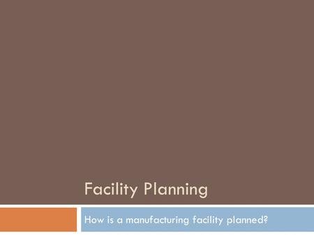 Facility Planning How is a manufacturing facility planned?