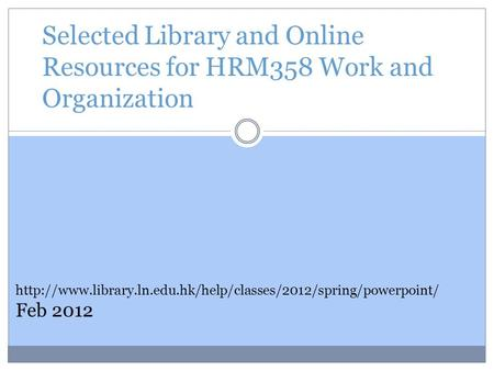 Selected Library and Online Resources for HRM358 Work and Organization  Feb 2012.