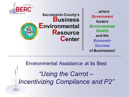 "Environmental Assistance at its Best ""Using the Carrot – Incentivizing Compliance and P2"" Sacramento County's B usiness E nvironmental R esource C enter."