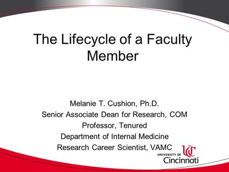 The Lifecycle of a Faculty Member Melanie T. Cushion, Ph.D. Senior Associate Dean for Research, COM Professor, Tenured Department of Internal Medicine.