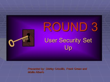ROUND 3 User Security Set Up Presented by: Shirley Criscillis, Frank Green and Mollie Alberts.