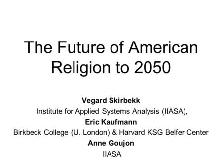 The Future of American Religion to 2050 Vegard Skirbekk Institute for Applied Systems Analysis (IIASA), Eric Kaufmann Birkbeck College (U. London) & Harvard.
