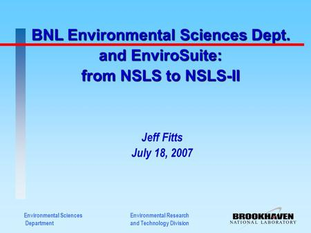 Environmental Sciences Department BNL Environmental Sciences Dept. and EnviroSuite: from NSLS to NSLS-II Jeff Fitts July 18, 2007 Environmental Research.