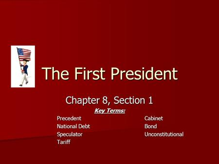 The First President Chapter 8, Section 1 Key Terms: PrecedentCabinet National DebtBond SpeculatorUnconstitutional Tariff.