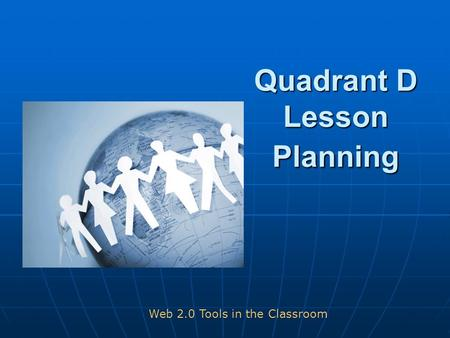 Quadrant D Lesson Planning Web 2.0 Tools in the Classroom.