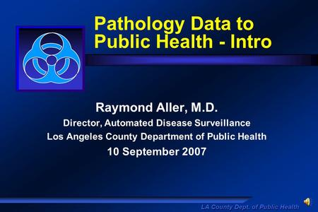 LA County Dept. of Public Health Pathology Data to Public Health - Intro Raymond Aller, M.D. Director, Automated Disease Surveillance Los Angeles County.