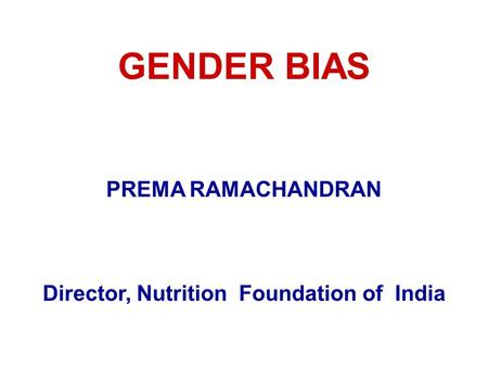GENDER BIAS PREMA RAMACHANDRAN Director, Nutrition Foundation of India.