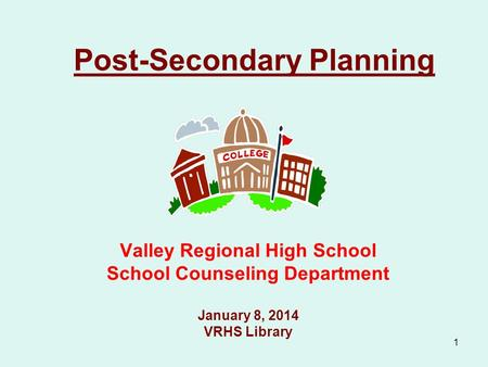 1 Post-Secondary Planning Valley Regional High School School Counseling Department January 8, 2014 VRHS Library.