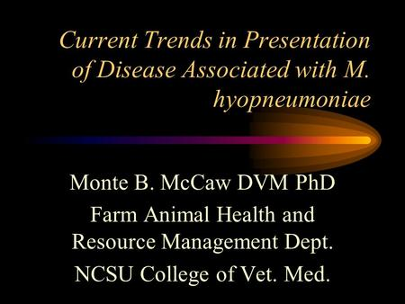 Current Trends in Presentation of Disease Associated with M. hyopneumoniae Monte B. McCaw DVM PhD Farm Animal Health <strong>and</strong> Resource Management Dept. NCSU.
