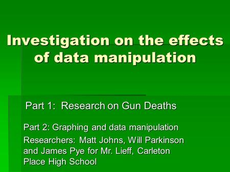 Investigation on the effects of data manipulation Part 1: Research on Gun Deaths Part 2: Graphing and data manipulation Researchers: Matt Johns, Will Parkinson.