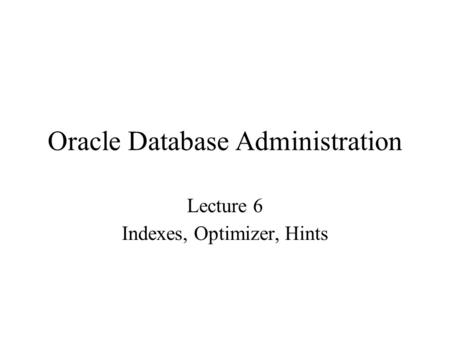 Oracle Database Administration Lecture 6 Indexes, Optimizer, Hints.