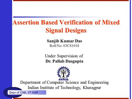 Dept of CSE, IIT KGP Assertion Based Verification of Mixed Signal Designs Sanjib Kumar Das Roll No: 03CS1018 Under Supervision of Dr. Pallab Dasgupta Department.
