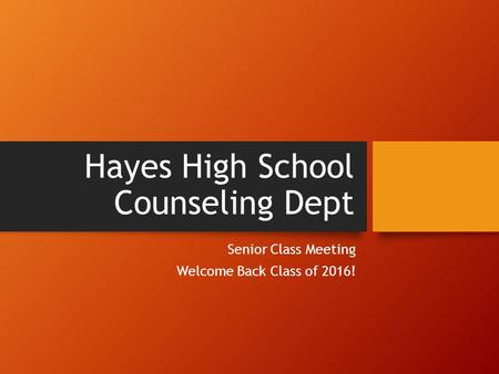 Hayes High School Counseling Dept Senior Class Meeting Welcome Back Class of 2016!