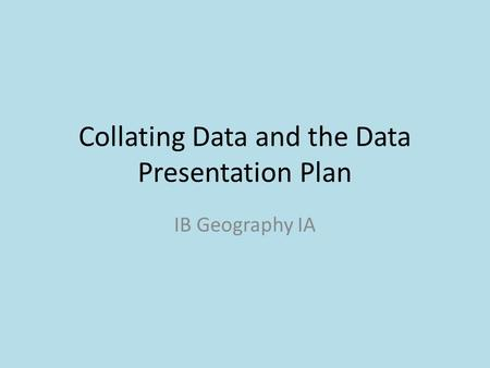 Collating Data and the Data Presentation Plan IB Geography IA.