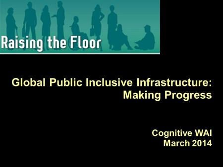Global Public Inclusive Infrastructure: Making Progress Cognitive WAI March 2014.