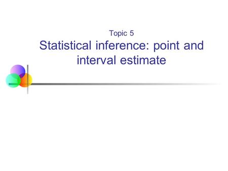 Topic 5 Statistical inference: point and interval estimate.