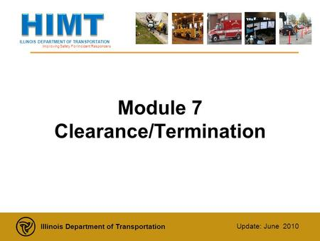 ILLINOIS DEPARTMENT OF TRANSPORTATION Improving Safety For Incident Responders Illinois Department of Transportation Update: June 2010 Module 7 Clearance/Termination.