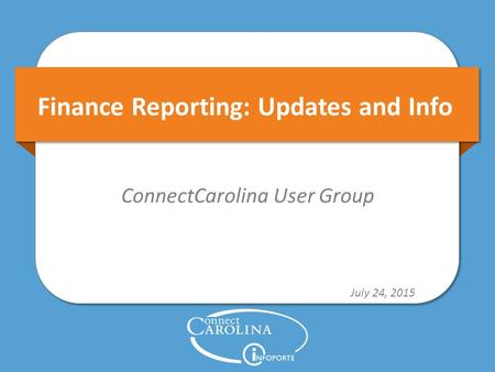 Finance Reporting: Updates and Info ConnectCarolina User Group July 24, 2015.