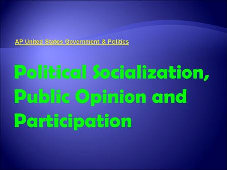 AP United States Government & Politics Political Socialization, Public Opinion and Participation.
