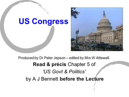 US Congress Produced by Dr Peter Jepson – edited by Mrs W Attewell. Read & précis Chapter 5 of 'US Govt & Politics' by A J Bennett before the Lecture.