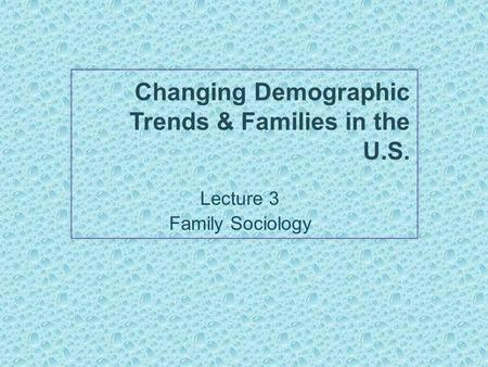 Changing Demographic Trends & Families in the U.S. Lecture 3 Family Sociology.