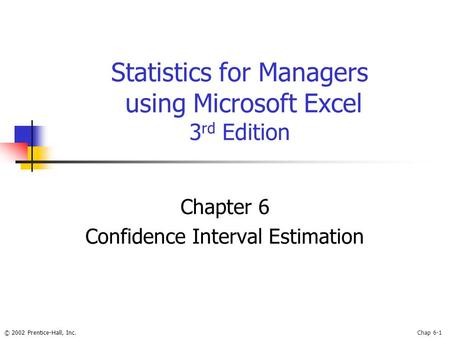 © 2002 Prentice-Hall, Inc.Chap 6-1 Statistics for Managers using Microsoft Excel 3 rd Edition Chapter 6 Confidence Interval Estimation.