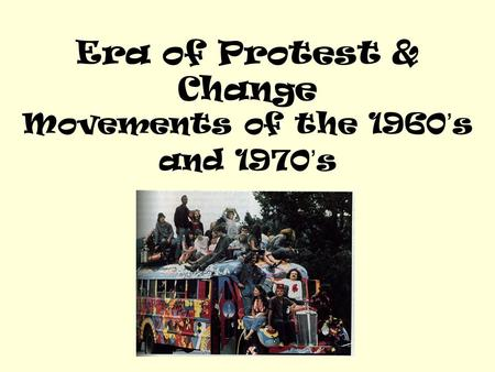 Era of Protest & Change Movements of the 1960's and 1970's.
