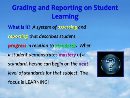 Your Name Grading and Reporting on Student Learning What is it? A system of assessing and reporting that describes student progress in relation to standards.