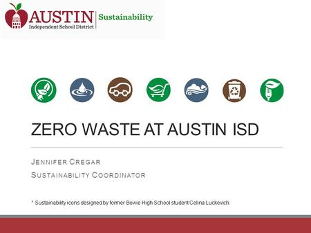 ZERO WASTE AT AUSTIN ISD J ENNIFER C REGAR S USTAINABILITY C OORDINATOR * Sustainability icons designed by former Bowie High School student Celina Luckevich.