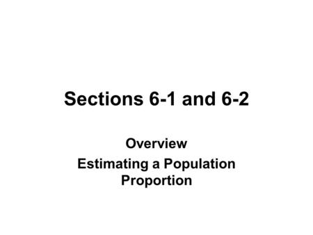 Sections 6-1 and 6-2 Overview Estimating a Population Proportion.