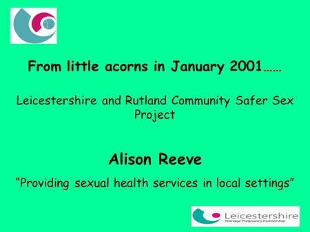 "From little acorns in January 2001…… Leicestershire and Rutland Community Safer Sex Project Alison Reeve ""Providing sexual health services in local settings"""