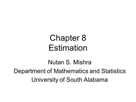 Chapter 8 Estimation Nutan S. Mishra Department of Mathematics and Statistics University of South Alabama.