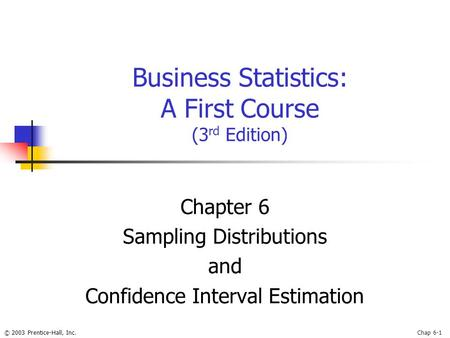 © 2003 Prentice-Hall, Inc.Chap 6-1 Business Statistics: A First Course (3 rd Edition) Chapter 6 Sampling Distributions and Confidence Interval Estimation.
