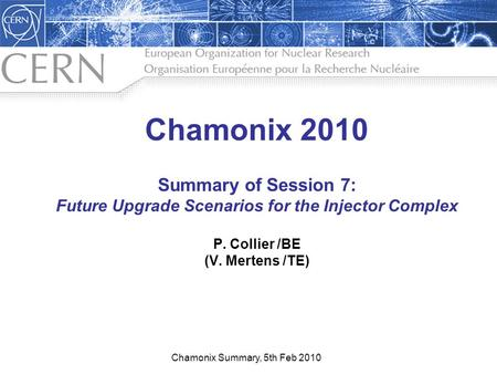 1 Chamonix 2010 Summary of Session 7: Future Upgrade Scenarios for the Injector Complex P. Collier /BE (V. Mertens /TE) Chamonix Summary, 5th Feb 2010.