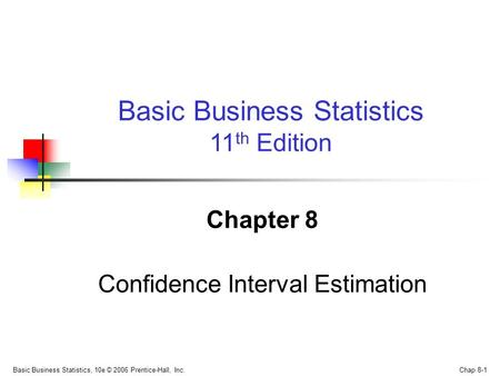 Basic Business Statistics, 10e © 2006 Prentice-Hall, Inc. Chap 8-1 Chapter 8 Confidence Interval Estimation Basic Business Statistics 11 th Edition.