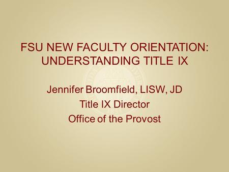 FSU NEW FACULTY ORIENTATION: UNDERSTANDING TITLE IX Jennifer Broomfield, LISW, JD Title IX Director Office of the Provost.