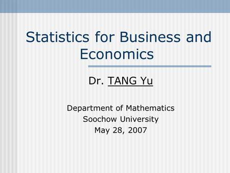 Statistics for Business and Economics Dr. TANG Yu Department of Mathematics Soochow University May 28, 2007.