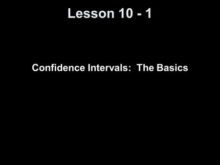 Lesson 10 - 1 Confidence Intervals: The Basics. Knowledge Objectives List the six basic steps in the reasoning of statistical estimation. Distinguish.
