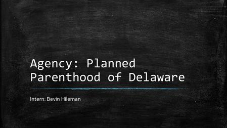 Agency: Planned Parenthood of Delaware Intern: Bevin Hileman.