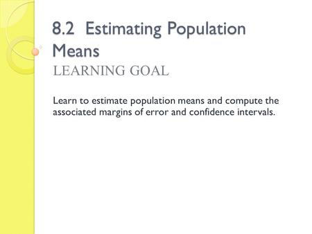 8.2 Estimating Population Means LEARNING GOAL Learn to estimate population means and compute the associated margins of error and confidence intervals.