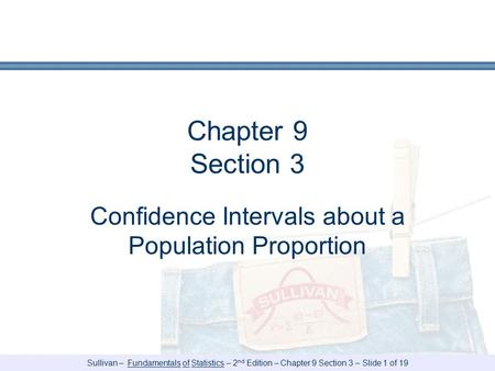 Sullivan – Fundamentals of Statistics – 2 nd Edition – Chapter 9 Section 3 – Slide 1 of 19 Chapter 9 Section 3 Confidence Intervals about a Population.