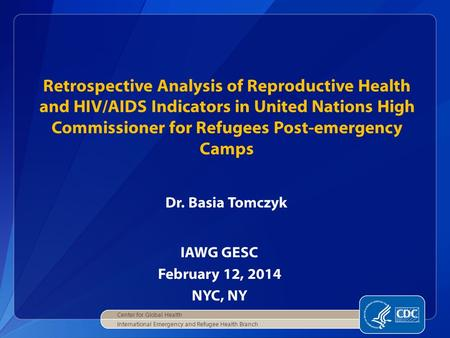 IAWG GESC February 12, 2014 NYC, NY Retrospective Analysis of Reproductive Health and HIV/AIDS Indicators in United Nations High Commissioner for Refugees.