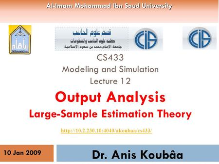 CS433 Modeling and Simulation Lecture 12 Output Analysis Large-Sample Estimation Theory Dr. Anis Koubâa  10 Jan 2009.