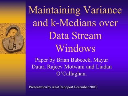 Maintaining Variance and k-Medians over Data Stream Windows Paper by Brian Babcock, Mayur Datar, Rajeev Motwani and Liadan O'Callaghan. Presentation by.