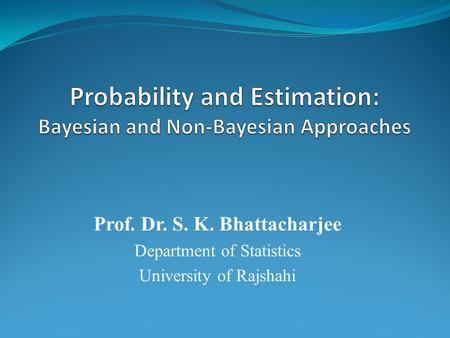 Prof. Dr. S. K. Bhattacharjee Department of Statistics University of Rajshahi.
