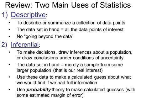 Review: Two Main Uses of Statistics 1)Descriptive : To describe or summarize a collection of data points The data set in hand = all the data points of.