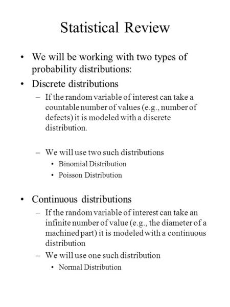 Statistical Review We will be working with two types of probability distributions: Discrete distributions –If the random variable of interest can take.