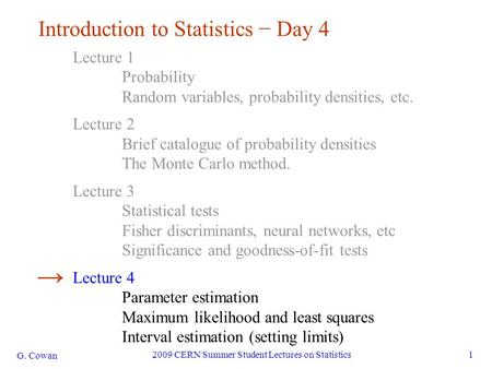 G. Cowan 2009 CERN Summer Student Lectures on Statistics1 Introduction to Statistics − Day 4 Lecture 1 Probability Random variables, probability densities,